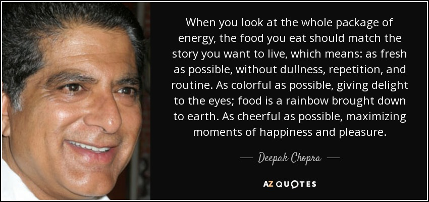 When you look at the whole package of energy, the food you eat should match the story you want to live, which means: as fresh as possible, without dullness, repetition, and routine. As colorful as possible, giving delight to the eyes; food is a rainbow brought down to earth. As cheerful as possible, maximizing moments of happiness and pleasure. - Deepak Chopra