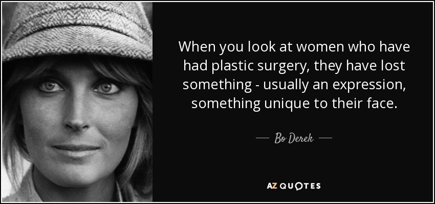 When you look at women who have had plastic surgery, they have lost something - usually an expression, something unique to their face. - Bo Derek