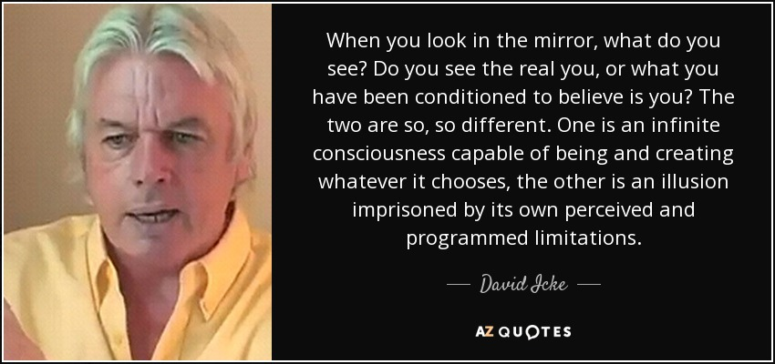 When you look in the mirror, what do you see? Do you see the real you, or what you have been conditioned to believe is you? The two are so, so different. One is an infinite consciousness capable of being and creating whatever it chooses, the other is an illusion imprisoned by its own perceived and programmed limitations. - David Icke