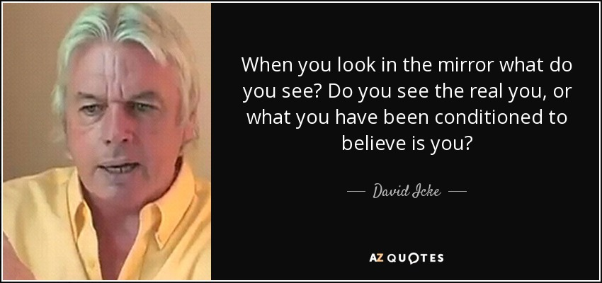 When you look in the mirror what do you see? Do you see the real you, or what you have been conditioned to believe is you? - David Icke