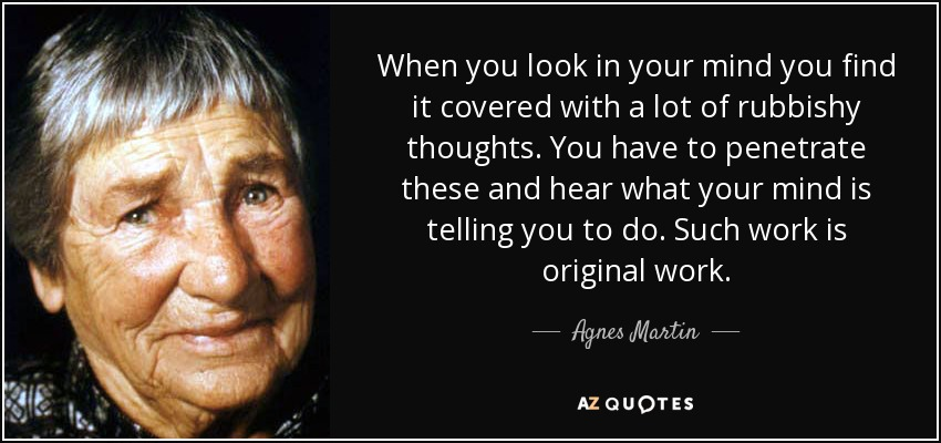 When you look in your mind you find it covered with a lot of rubbishy thoughts. You have to penetrate these and hear what your mind is telling you to do. Such work is original work. - Agnes Martin