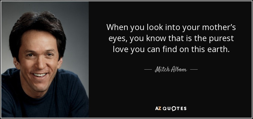 When you look into your mother's eyes, you know that is the purest love you can find on this earth. - Mitch Albom