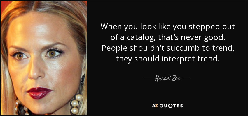 When you look like you stepped out of a catalog, that's never good. People shouldn't succumb to trend, they should interpret trend. - Rachel Zoe