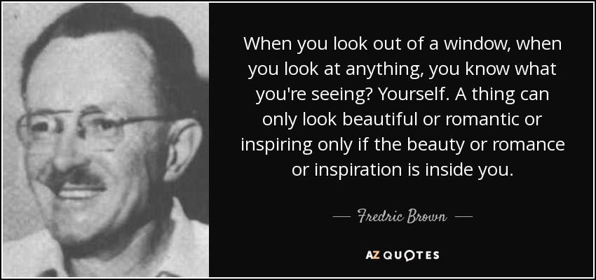 When you look out of a window, when you look at anything, you know what you're seeing? Yourself. A thing can only look beautiful or romantic or inspiring only if the beauty or romance or inspiration is inside you. - Fredric Brown