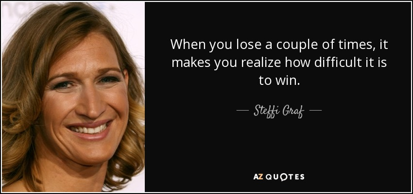 When you lose a couple of times, it makes you realize how difficult it is to win. - Steffi Graf