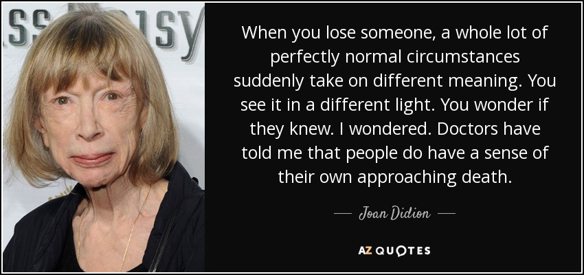 When you lose someone, a whole lot of perfectly normal circumstances suddenly take on different meaning. You see it in a different light. You wonder if they knew. I wondered. Doctors have told me that people do have a sense of their own approaching death. - Joan Didion