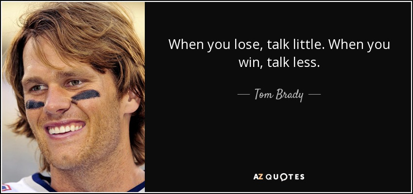 When you lose, talk little. When you win, talk less. - Tom Brady