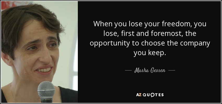 When you lose your freedom, you lose, first and foremost, the opportunity to choose the company you keep. - Masha Gessen