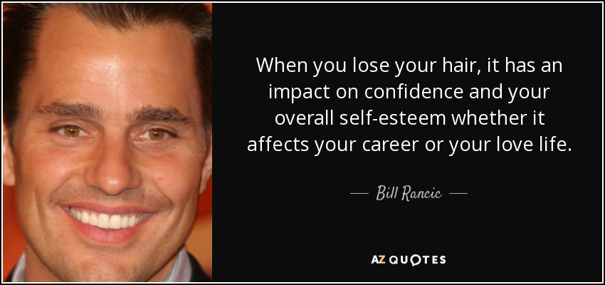 When you lose your hair, it has an impact on confidence and your overall self-esteem whether it affects your career or your love life. - Bill Rancic