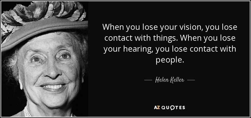 When you lose your vision, you lose contact with things. When you lose your hearing, you lose contact with people. - Helen Keller