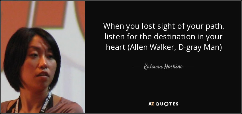 When you lost sight of your path, listen for the destination in your heart (Allen Walker, D-gray Man) - Katsura Hoshino