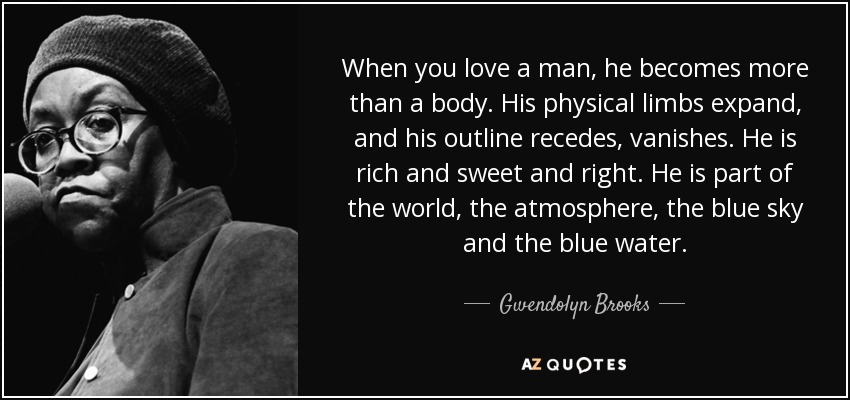 When you love a man, he becomes more than a body. His physical limbs expand, and his outline recedes, vanishes. He is rich and sweet and right. He is part of the world, the atmosphere, the blue sky and the blue water. - Gwendolyn Brooks