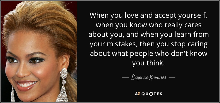When you love and accept yourself, when you know who really cares about you, and when you learn from your mistakes, then you stop caring about what people who don't know you think. - Beyonce Knowles