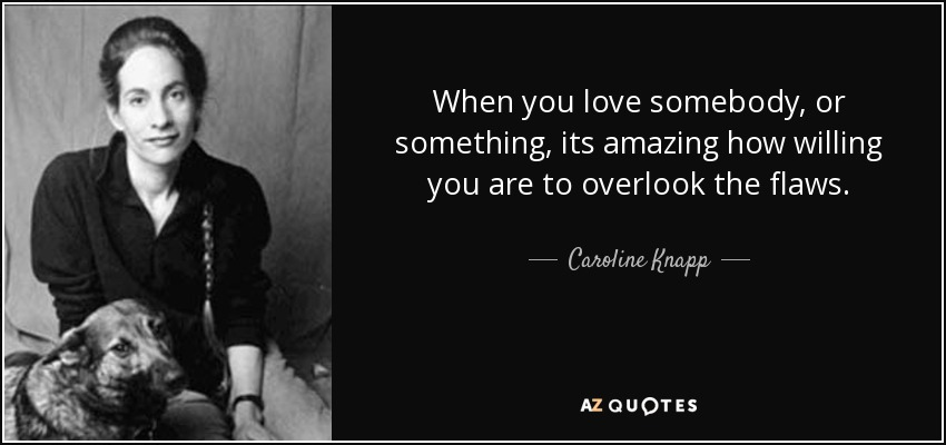 When you love somebody, or something, its amazing how willing you are to overlook the flaws. - Caroline Knapp