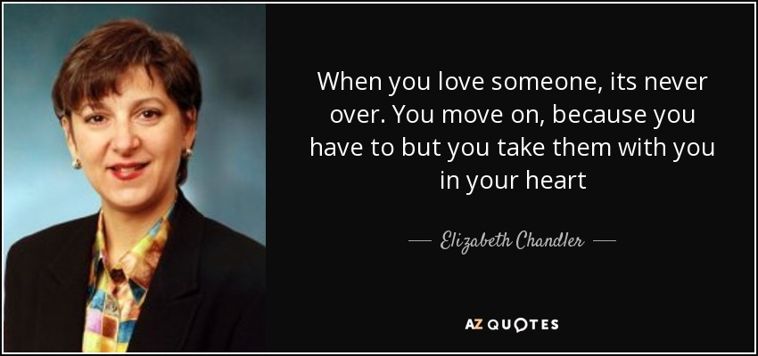When you love someone, its never over. You move on, because you have to but you take them with you in your heart - Elizabeth Chandler