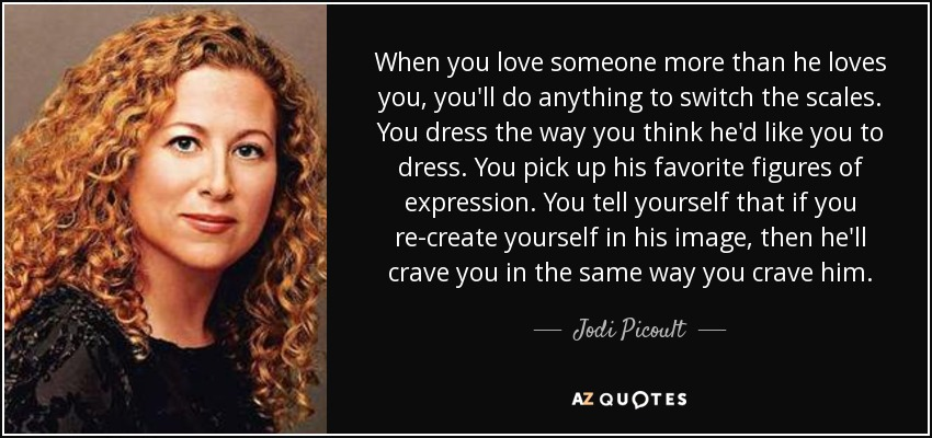 Jodi Picoult Quote When You Love Someone More Than He Loves You