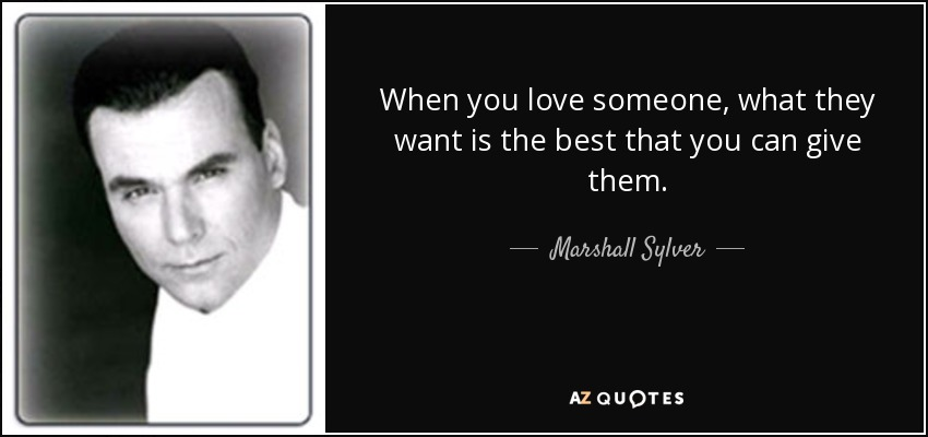 When you love someone, what they want is the best that you can give them. - Marshall Sylver