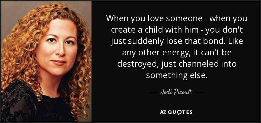 When you love someone - when you create a child with him - you don't just suddenly lose that bond. Like any other energy, it can't be destroyed, just channeled into something else. - Jodi Picoult
