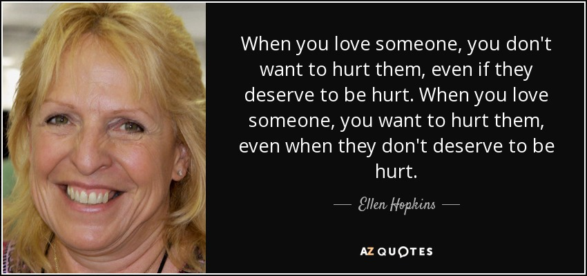 When you love someone, you don't want to hurt them, even if they deserve to be hurt. When you love someone, you want to hurt them, even when they don't deserve to be hurt. - Ellen Hopkins
