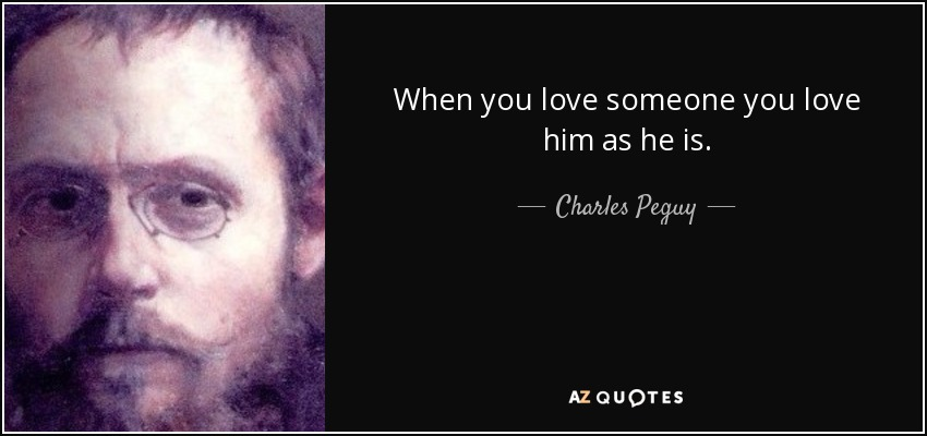When you love someone you love him as he is. - Charles Peguy