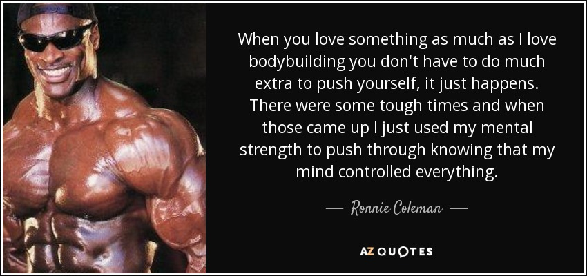 When you love something as much as I love bodybuilding you don't have to do much extra to push yourself, it just happens. There were some tough times and when those came up I just used my mental strength to push through knowing that my mind controlled everything. - Ronnie Coleman