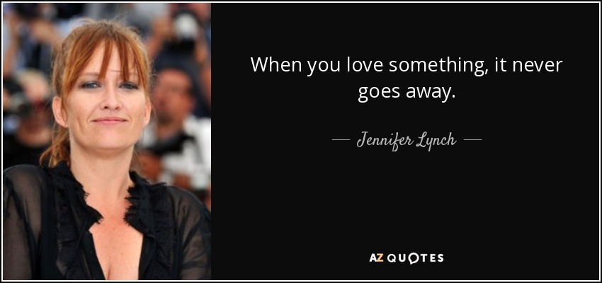 When you love something, it never goes away. - Jennifer Lynch