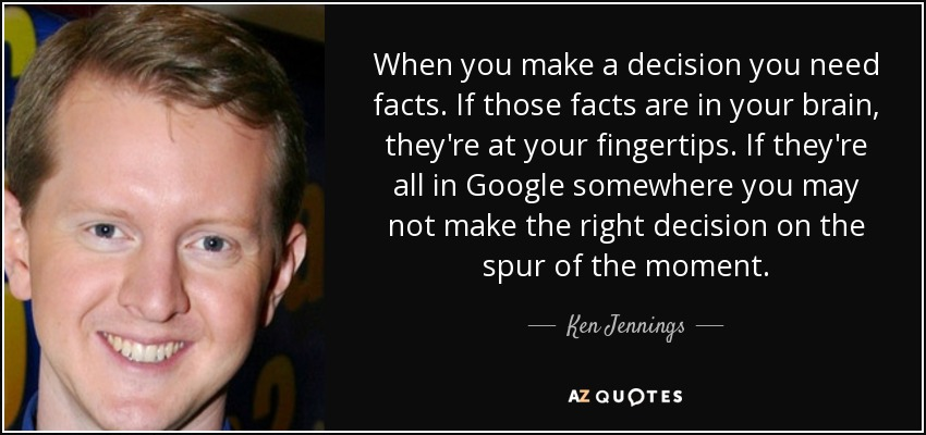 When you make a decision you need facts. If those facts are in your brain, they're at your fingertips. If they're all in Google somewhere you may not make the right decision on the spur of the moment. - Ken Jennings