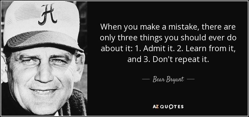 When you make a mistake, there are only three things you should ever do about it: 1. Admit it. 2. Learn from it, and 3. Don't repeat it. - Bear Bryant