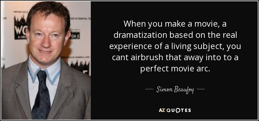 When you make a movie, a dramatization based on the real experience of a living subject, you cant airbrush that away into to a perfect movie arc. - Simon Beaufoy