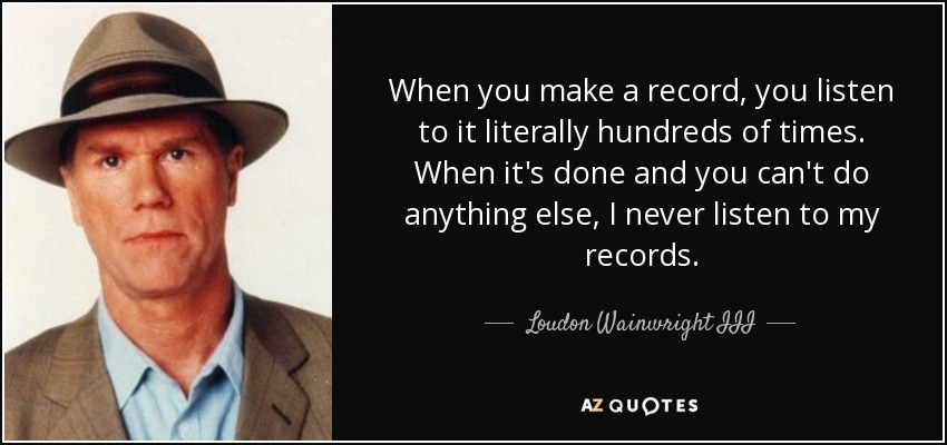 When you make a record, you listen to it literally hundreds of times. When it's done and you can't do anything else, I never listen to my records. - Loudon Wainwright III