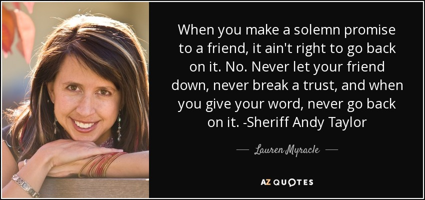 When you make a solemn promise to a friend, it ain't right to go back on it. No. Never let your friend down, never break a trust, and when you give your word, never go back on it. -Sheriff Andy Taylor - Lauren Myracle
