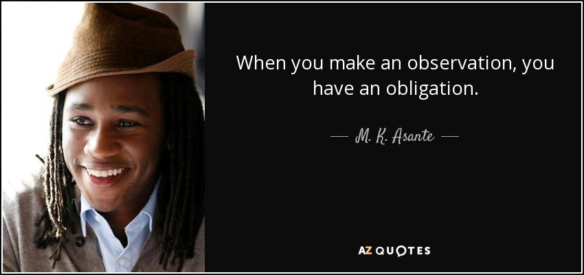 When you make an observation, you have an obligation. - M. K. Asante
