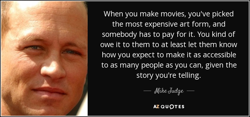 When you make movies, you've picked the most expensive art form, and somebody has to pay for it. You kind of owe it to them to at least let them know how you expect to make it as accessible to as many people as you can, given the story you're telling. - Mike Judge