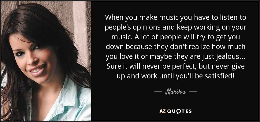 When you make music you have to listen to people's opinions and keep working on your music. A lot of people will try to get you down because they don't realize how much you love it or maybe they are just jealous... Sure it will never be perfect, but never give up and work until you'll be satisfied! - Marilou