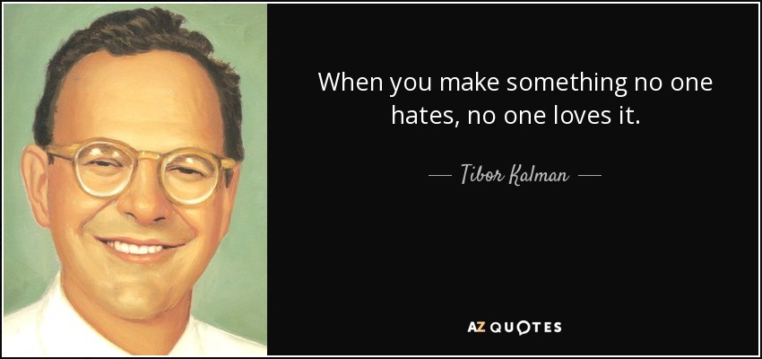 When you make something no one hates, no one loves it. - Tibor Kalman