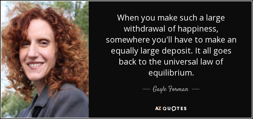 When you make such a large withdrawal of happiness, somewhere you'll have to make an equally large deposit. It all goes back to the universal law of equilibrium. - Gayle Forman