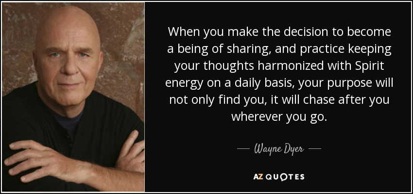 When you make the decision to become a being of sharing, and practice keeping your thoughts harmonized with Spirit energy on a daily basis, your purpose will not only find you, it will chase after you wherever you go. - Wayne Dyer