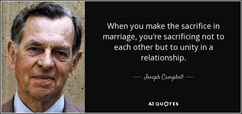 When you make the sacrifice in marriage, you're sacrificing not to each other but to unity in a relationship. - Joseph Campbell