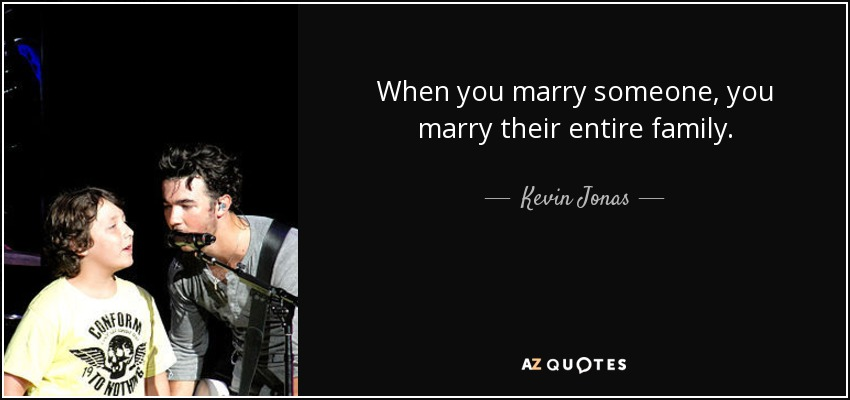 When you marry someone, you marry their entire family. - Kevin Jonas