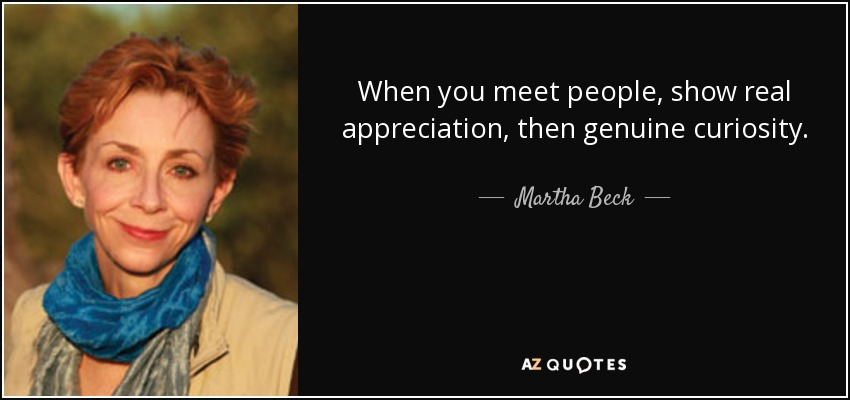 When you meet people, show real appreciation, then genuine curiosity. - Martha Beck