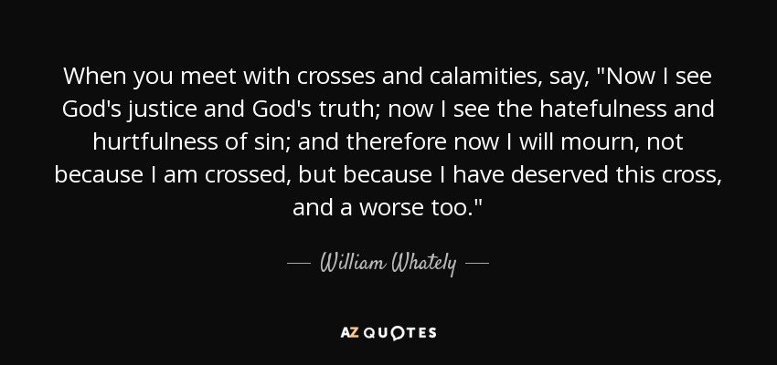 When you meet with crosses and calamities, say,