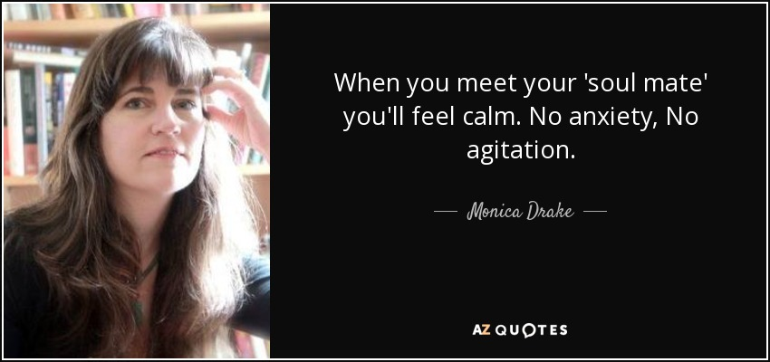 When you meet your 'soul mate' you'll feel calm. No anxiety, No agitation. - Monica Drake