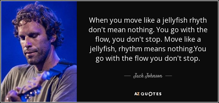 When you move like a jellyfish rhyth don't mean nothing. You go with the flow, you don't stop. Move like a jellyfish, rhythm means nothing.You go with the flow you don't stop. - Jack Johnson
