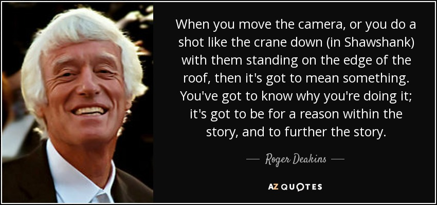 When you move the camera, or you do a shot like the crane down (in Shawshank) with them standing on the edge of the roof, then it's got to mean something. You've got to know why you're doing it; it's got to be for a reason within the story, and to further the story. - Roger Deakins