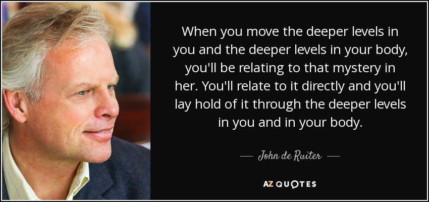 When you move the deeper levels in you and the deeper levels in your body, you'll be relating to that mystery in her. You'll relate to it directly and you'll lay hold of it through the deeper levels in you and in your body. - John de Ruiter