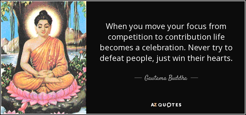 When you move your focus from competition to contribution life becomes a celebration. Never try to defeat people, just win their hearts. - Gautama Buddha