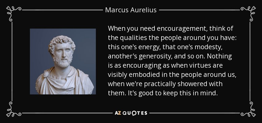 When you need encouragement, think of the qualities the people around you have: this one's energy, that one's modesty, another's generosity, and so on. Nothing is as encouraging as when virtues are visibly embodied in the people around us, when we're practically showered with them. It's good to keep this in mind. - Marcus Aurelius