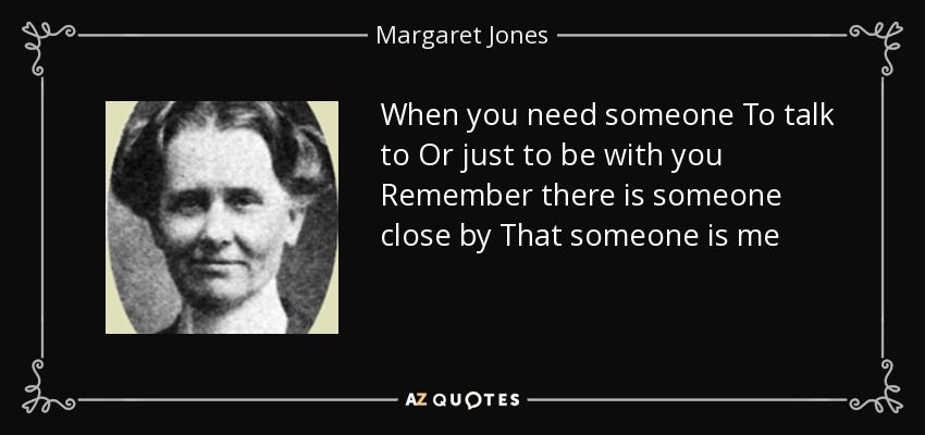 Margaret Jones Quote When You Need Someone To Talk To Or Just To