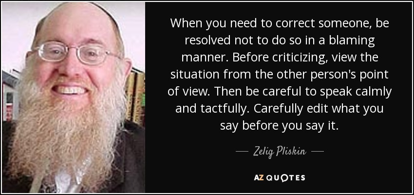 When you need to correct someone, be resolved not to do so in a blaming manner. Before criticizing, view the situation from the other person's point of view. Then be careful to speak calmly and tactfully. Carefully edit what you say before you say it. - Zelig Pliskin