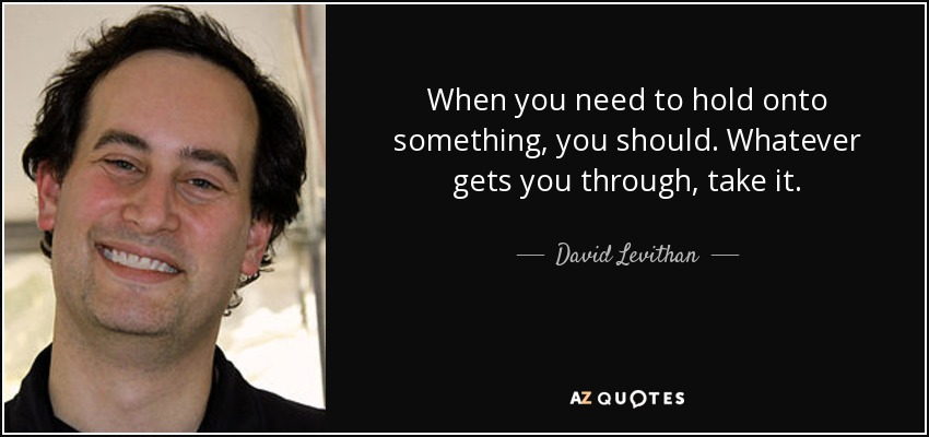 When you need to hold onto something, you should. Whatever gets you through, take it. - David Levithan